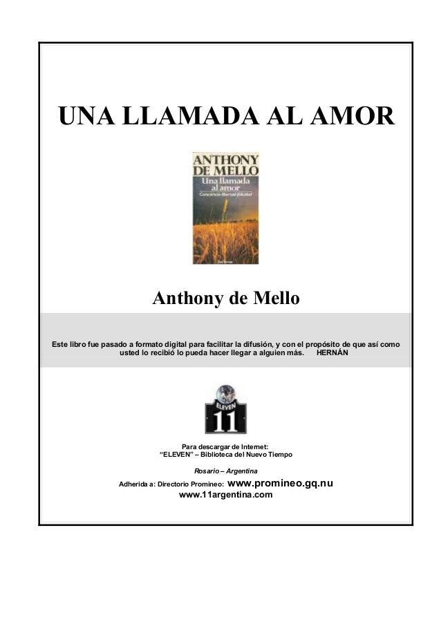 UNA LLAMADA AL AMOR  Anthony de Mello Este libro fue pasado a formato digital para facilitar la difusión, y con el propósi...
