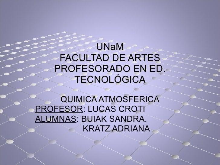 UNaM FACULTAD DE ARTES PROFESORADO EN ED. TECNOLÓGICA QUIMICA ATMOSFERICA PROFESOR : LUCAS CROTI ALUMNAS : BUIAK SANDRA. K...