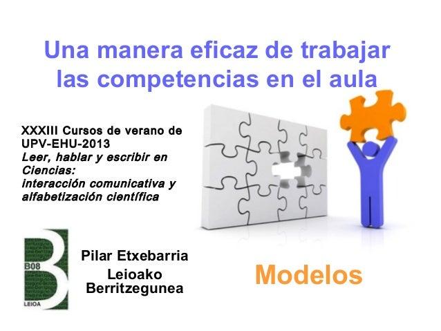 Una manera eficaz de trabajar las competencias en el aula Pilar Etxebarria Leioako Berritzegunea Modelos XXXIII Cursos de ...