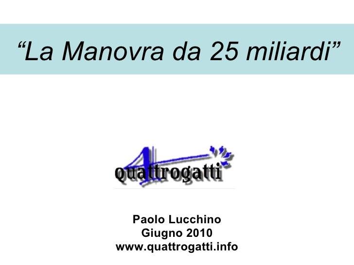 """"""" La Manovra da 25 miliardi"""" Paolo Lucchino Giugno 2010 www.quattrogatti.info"""