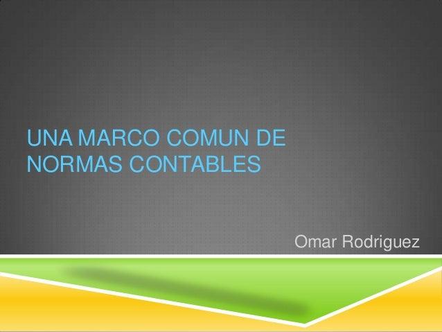 UNA MARCO COMUN DENORMAS CONTABLES                     Omar Rodriguez