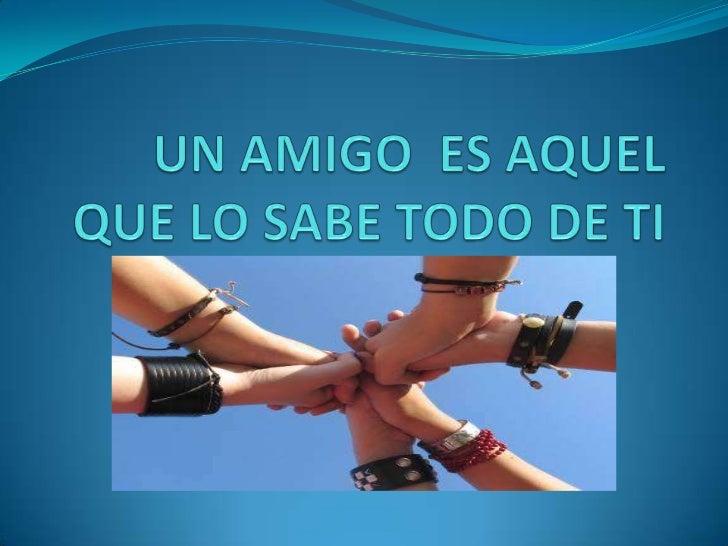 Un amigo  es aquel que lo sabe todo