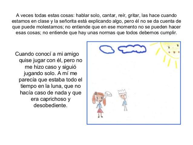 A veces todas estas cosas: hablar solo, cantar, reír, gritar, las hace cuandoestamos en clase y la señorita está explicand...