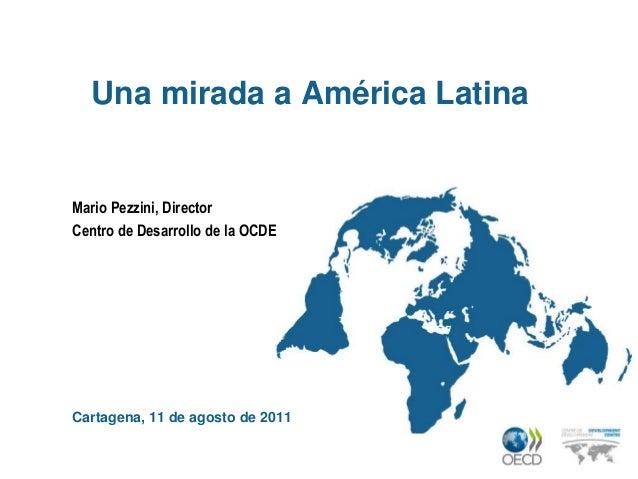 Una mirada a América LatinaMario Pezzini, DirectorCentro de Desarrollo de la OCDECartagena, 11 de agosto de 2011