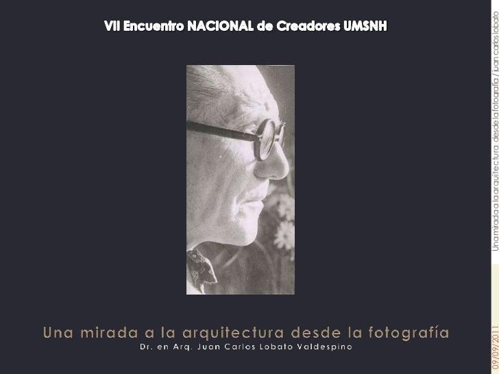 VII Encuentro NACIONAL de Creadores UMSNH <br />Una mirada a la arquitectura desde la fotografíaDr. en Arq. Juan Carlos Lo...