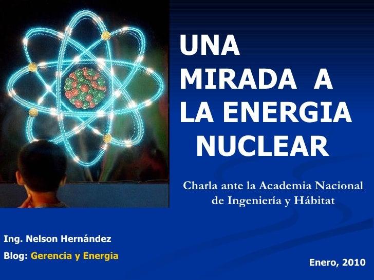 UNA MIRADA  A  LA ENERGIA  NUCLEAR Charla ante la Academia Nacional de Ingeniería y Hábitat Ing. Nelson Hernández Blog:  G...