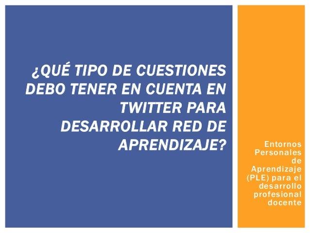 ¿QUÉ TIPO DE CUESTIONES DEBO TENER EN CUENTA EN TWITTER PARA DESARROLLAR RED DE APRENDIZAJE?  Entornos Personales de Apren...