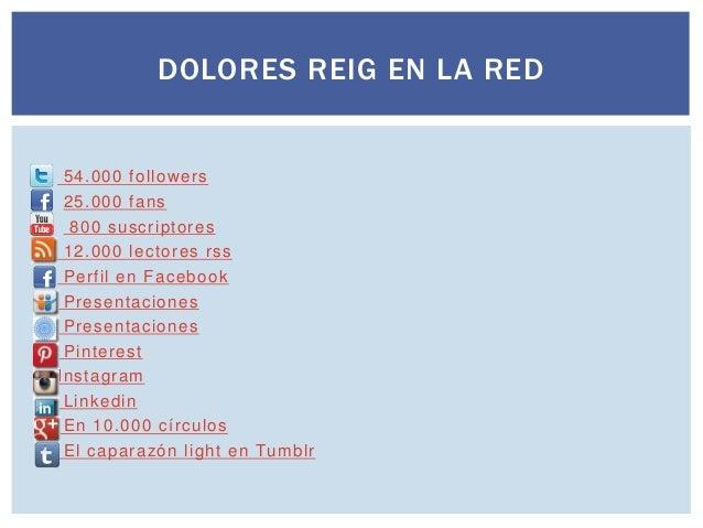 DOLORES REIG EN LA RED               54.000 followers 25.000 fans 800 suscriptores 12.000 lectores rss Perfil ...