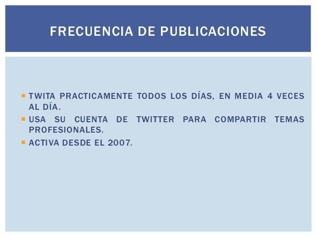 FRECUENCIA DE PUBLICACIONES   T WITA PRACTICAMENTE TODOS LOS DÍAS, EN MEDIA 4 VECES AL DÍA .  USA SU CUENTA DE T WITTER ...