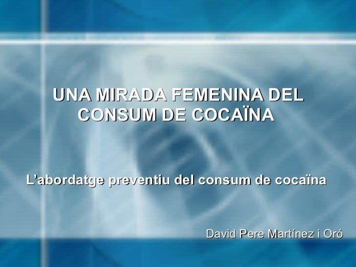 UNA MIRADA FEMENINA DEL CONSUM DE COCAÏNA   L'abordatge preventiu del consum de cocaïna  David Pere Martínez i Oró