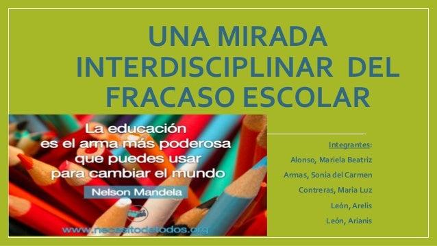 UNA MIRADA INTERDISCIPLINAR DEL FRACASO ESCOLAR Integrantes:  Alonso, Mariela Beatriz Armas, Sonia del Carmen Contreras, M...
