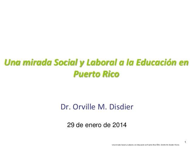 Una mirada Social y Laboral a la Educación en Puerto Rico Dr. Orville M. Disdier 29 de enero de 2014 1 Una mirada Social y...