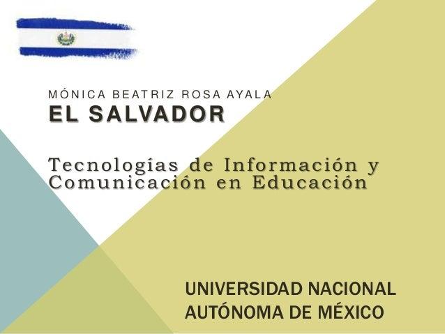 UNIVERSIDAD NACIONALAUTÓNOMA DE MÉXICOM Ó N I C A B E AT R I Z R O S A AYA L AEL SALVADORTecnologías de Información yComun...