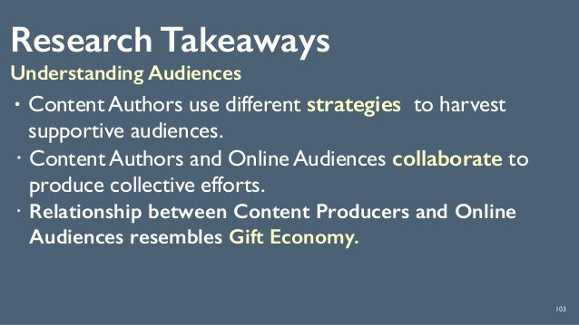 Research Takeaways Understanding Audiences 103 • Content Authors use different strategies to harvest supportive audiences....