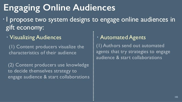 Engaging Online Audiences 105 ! I propose two system designs to engage online audiences in gift economy: (1) Content produ...
