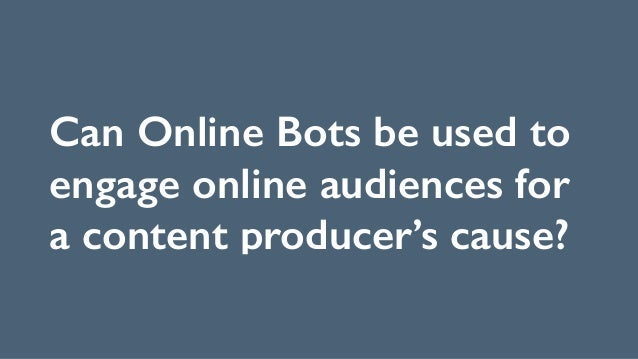 Can Online Bots be used to engage online audiences for a content producer's cause?