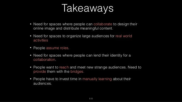 Takeaways • Need for spaces where people can collaborate to design their online image and distribute meaningful content. •...