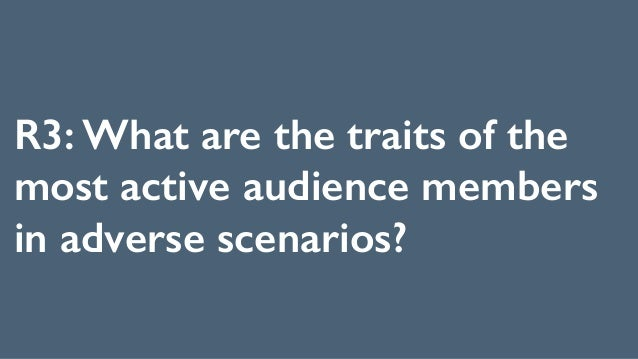 R3: What are the traits of the most active audience members in adverse scenarios?