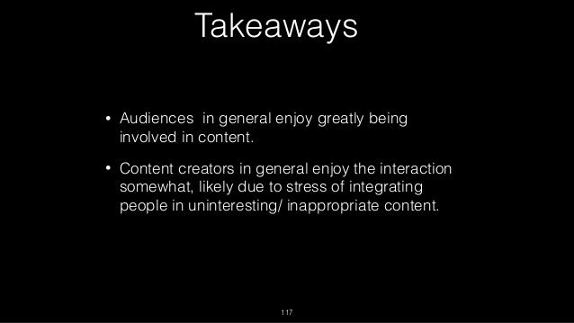 Takeaways • Audiences in general enjoy greatly being involved in content. • Content creators in general enjoy the interact...