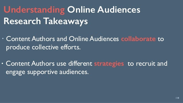 Understanding Online Audiences Research Takeaways 118 ! Content Authors and Online Audiences collaborate to produce colle...