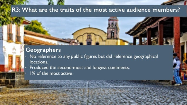R3: What are the traits of the most active audience members? Geographers • No reference to any public figures but did refer...
