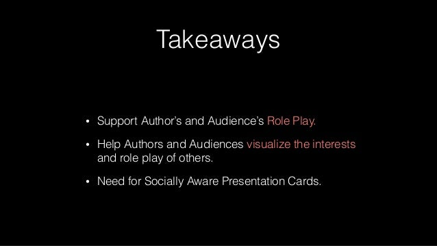 Takeaways • Support Author's and Audience's Role Play. • Help Authors and Audiences visualize the interests and role play ...