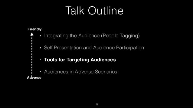 Talk Outline • Integrating the Audience (People Tagging) • Self Presentation and Audience Participation • Tools for Target...
