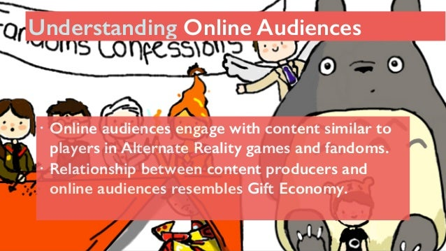 131 ! Online audiences engage with content similar to players in Alternate Reality games and fandoms. ! Relationship betwe...