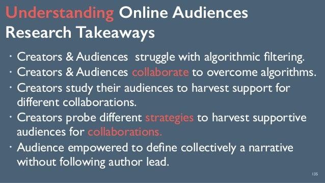 Understanding Online Audiences Research Takeaways 135 ! Creators & Audiences struggle with algorithmic filtering. ! Creato...