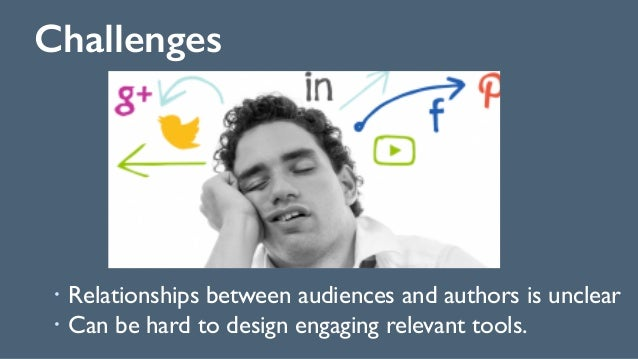 Challenges 136 ! Relationships between audiences and authors is unclear ! Can be hard to design engaging relevant tools.