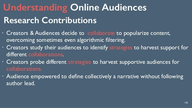 Understanding Online Audiences 138 Research Contributions ! Creators & Audiences decide to collaborate to popularize cont...