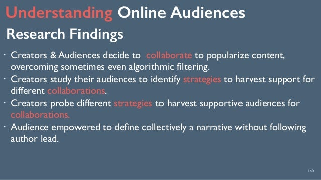 Understanding Online Audiences 140 Research Findings ! Creators & Audiences decide to collaborate to popularize content, ...
