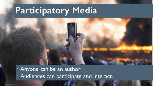 Participatory Media 142 ! Anyone can be an author ! Audiences can participate and interact.
