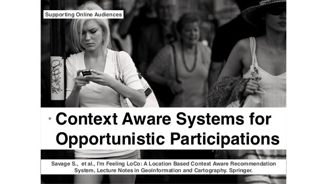 • Context Aware Systems for Opportunistic Participations Supporting Online Audiences Savage S., et al., I'm Feeling LoCo: ...