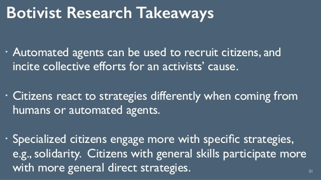 Botivist Research Takeaways 21 ! Automated agents can be used to recruit citizens, and incite collective efforts for an ac...