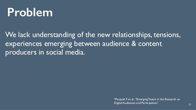 Problem 27 We lack understanding of the new relationships, tensions, experiences emerging between audience & content produ...