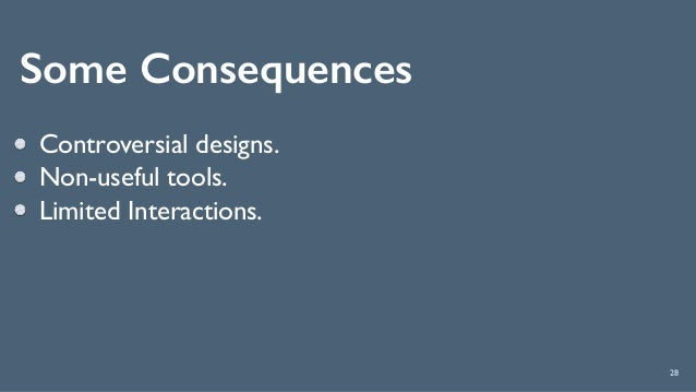 Some Consequences 28 Controversial designs. Non-useful tools. Limited Interactions.