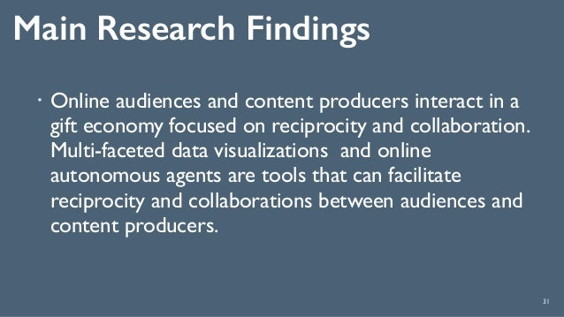 Main Research Findings 31 ! Online audiences and content producers interact in a gift economy focused on reciprocity and c...