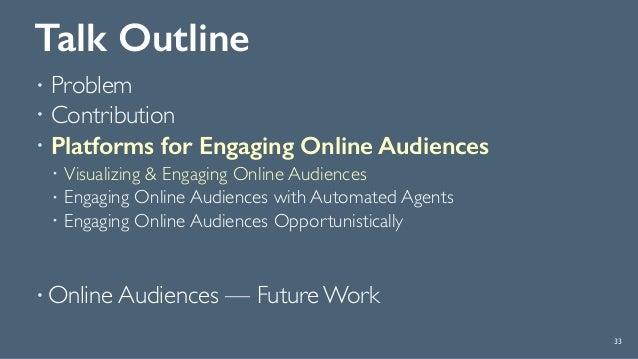 Talk Outline ! Problem ! Contribution ! Platforms for Engaging Online Audiences ! Visualizing & Engaging Online Audiences ...
