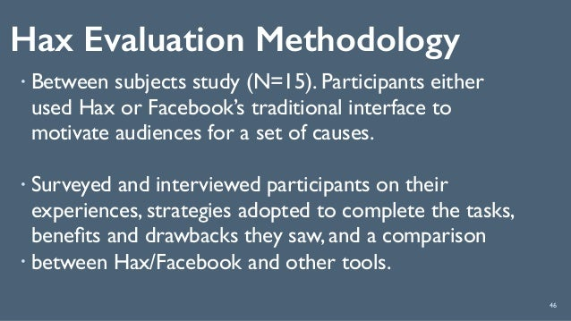 Hax Evaluation Methodology 46 ! Between subjects study (N=15). Participants either used Hax or Facebook's traditional inte...