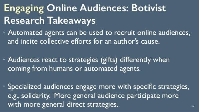 Engaging Online Audiences: Botivist Research Takeaways 56 ! Automated agents can be used to recruit online audiences, and...