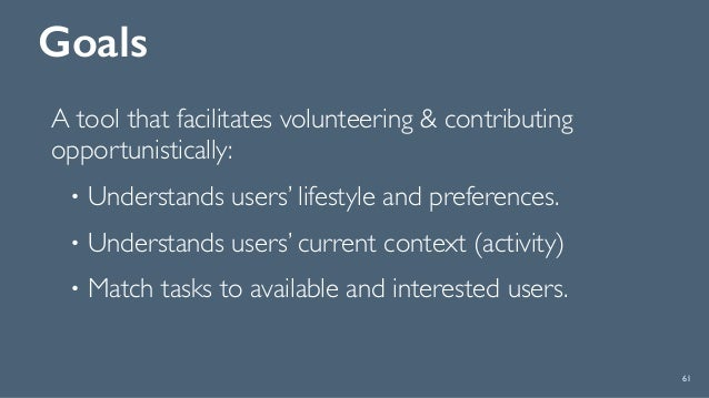 Goals A tool that facilitates volunteering & contributing opportunistically: • Understands users' lifestyle and preference...