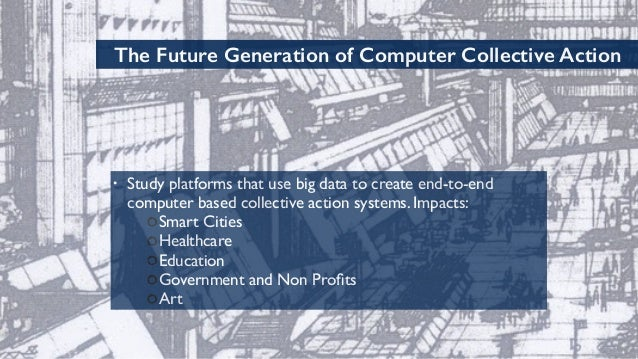 70 The Future Generation of Computer Collective Action • Study platforms that use big data to create end-to-end computer b...