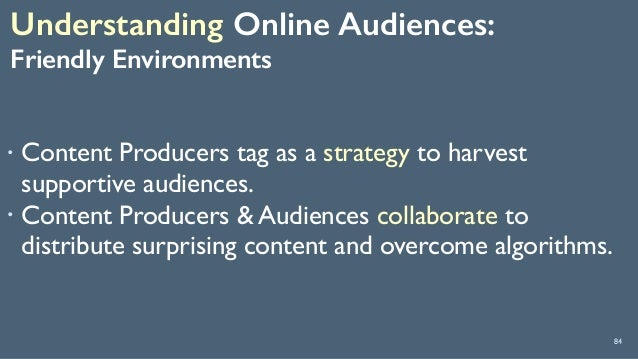 Understanding Online Audiences:  Friendly Environments 84 ! Content Producers tag as a strategy to harvest supportive au...
