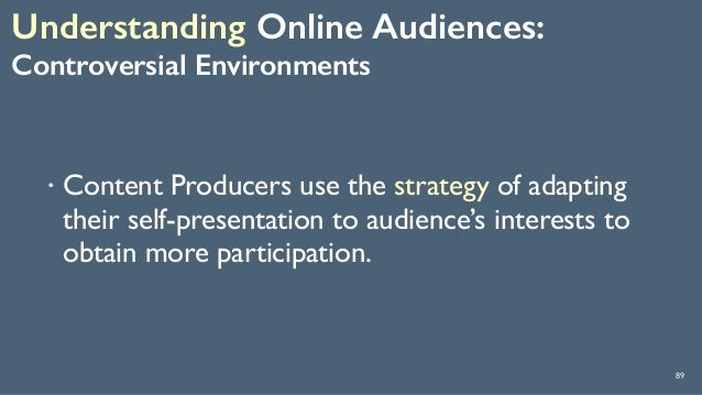 Understanding Online Audiences:  Controversial Environments 89 ! Content Producers use the strategy of adapting their se...