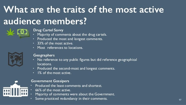 What are the traits of the most active audience members? 97 Drug Cartel Savvy • Majority of comments about the drug cartel...