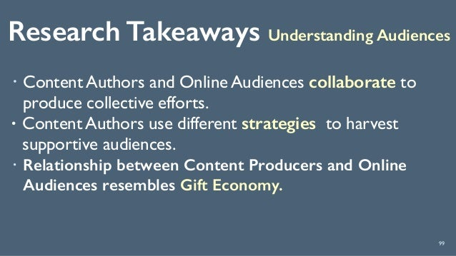 Research Takeaways Understanding Audiences 99 ! Content Authors and Online Audiences collaborate to produce collective eff...