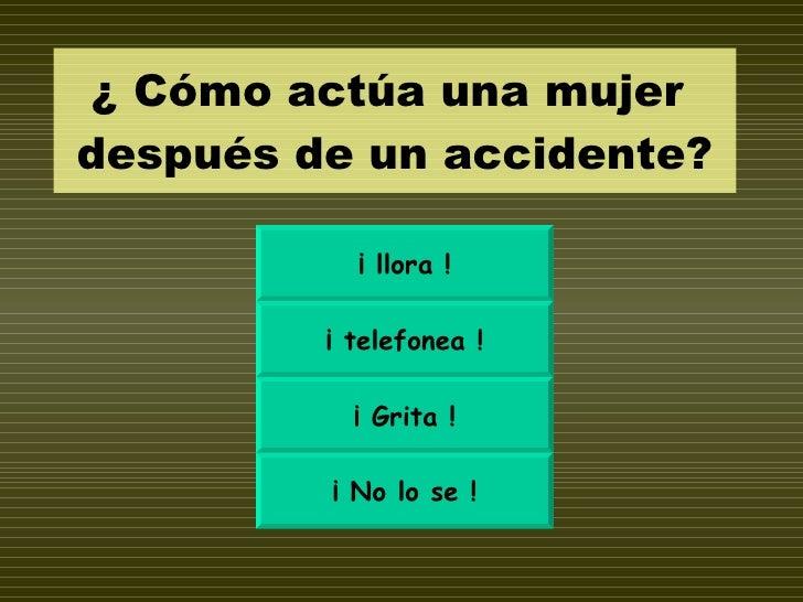 ¿ Cómo actúa una mujer  después de un accidente? ¡ llora ! ¡ telefonea ! ¡ Grita ! ¡ No lo se !