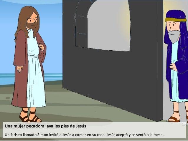 Una mujer pecadora lava los pies de Jesús Un fariseo llamado Simón invitó a Jesús a comer en su casa. Jesús aceptó y se se...