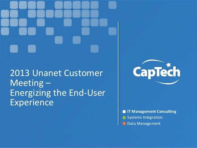 IT Management ConsultingSystems IntegrationData Management2013 Unanet CustomerMeeting –Energizing the End-UserExperience